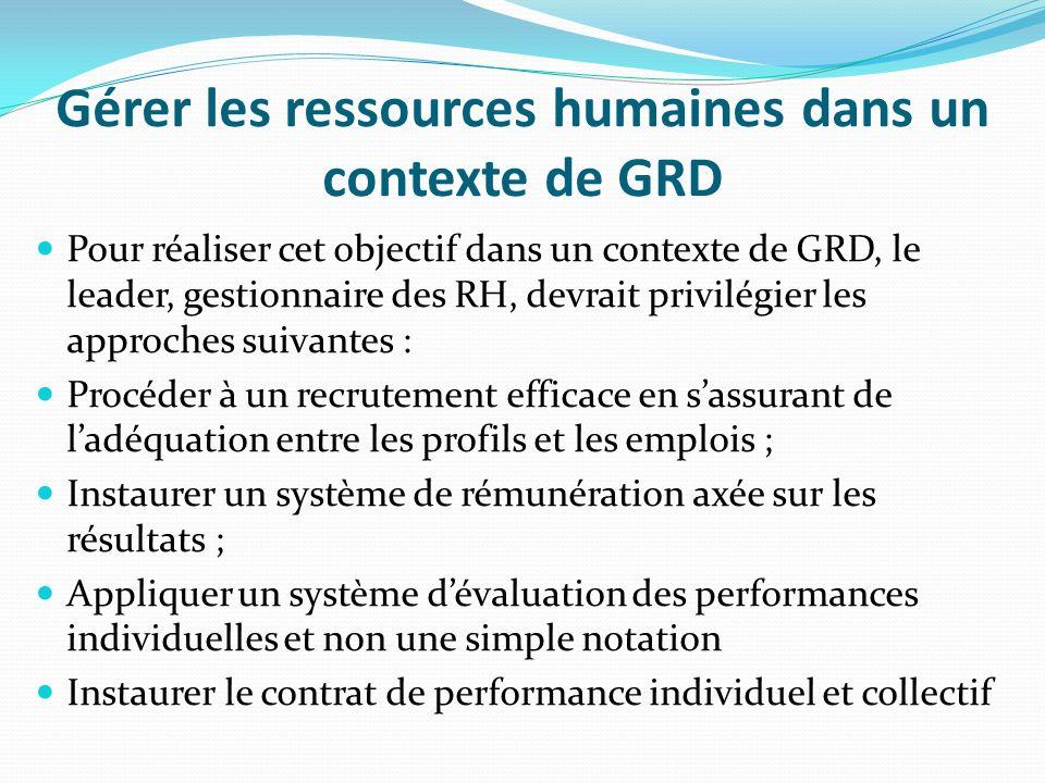 Gérer les ressources humaines dans un contexte de GRD Pour réaliser cet objectif dans un contexte de GRD, le leader, gestionnaire des RH, devrait priv