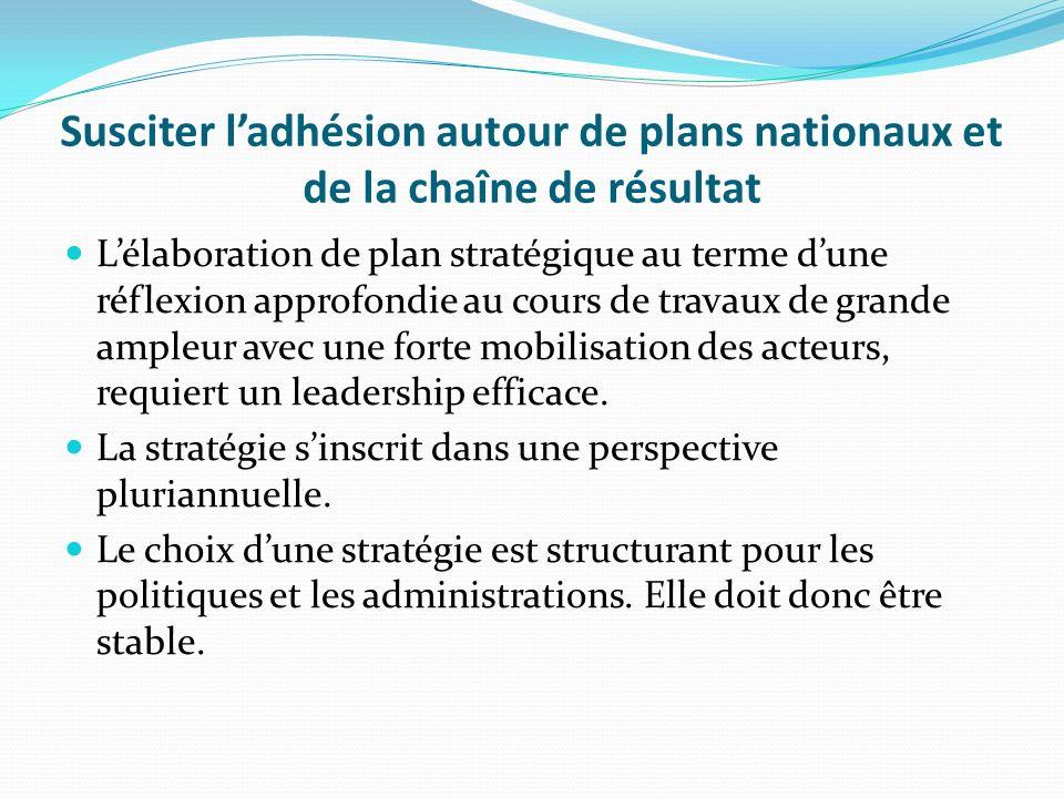 Susciter ladhésion autour de plans nationaux et de la chaîne de résultat Lélaboration de plan stratégique au terme dune réflexion approfondie au cours