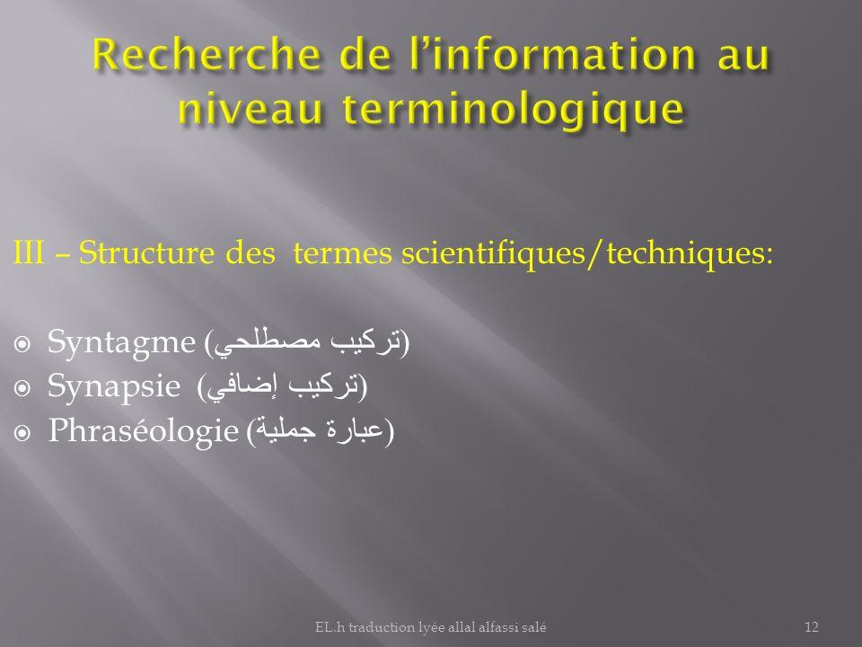 III – Structure des termes scientifiques/techniques: Syntagme ( تركيب مصطلحي ) Synapsie ( تركيب إضافي ) Phraséologie ( عبارة جملية ) 12EL.h traduction