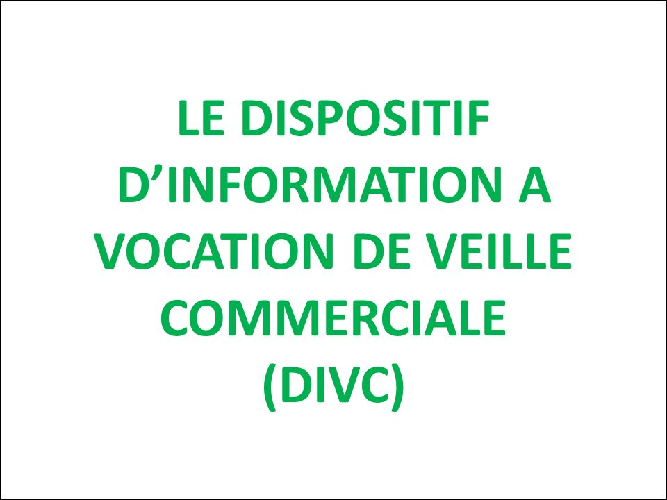 LE DISPOSITIF DINFORMATION A VOCATION DE VEILLE COMMERCIALE (DIVC)