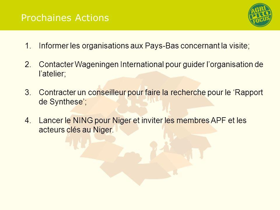 Prochaines Actions 1.Informer les organisations aux Pays-Bas concernant la visite; 2.Contacter Wageningen International pour guider lorganisation de latelier; 3.Contracter un conseilleur pour faire la recherche pour le Rapport de Synthese; 4.Lancer le NING pour Niger et inviter les membres APF et les acteurs clés au Niger.