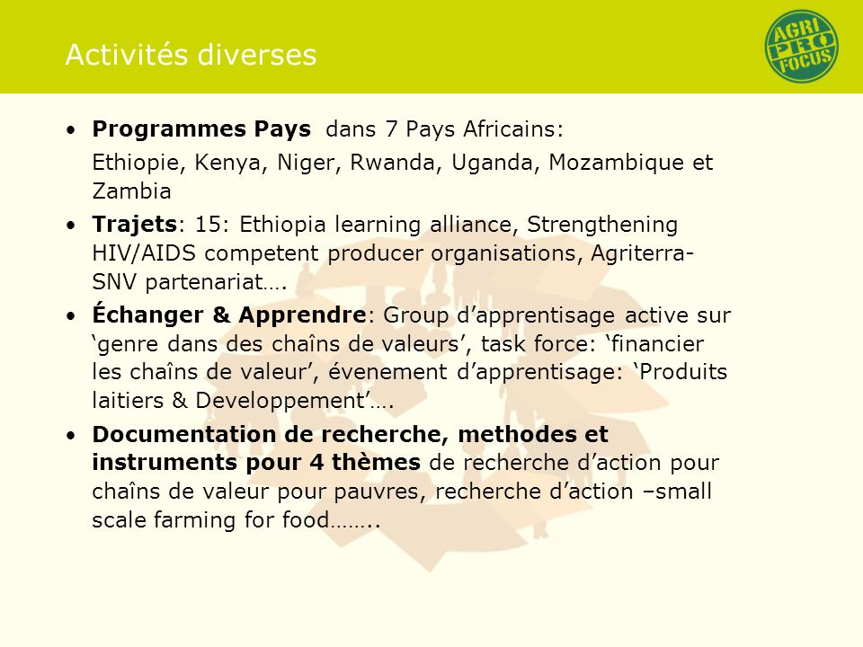 Activités diverses Programmes Pays dans 7 Pays Africains: Ethiopie, Kenya, Niger, Rwanda, Uganda, Mozambique et Zambia Trajets: 15: Ethiopia learning alliance, Strengthening HIV/AIDS competent producer organisations, Agriterra- SNV partenariat….