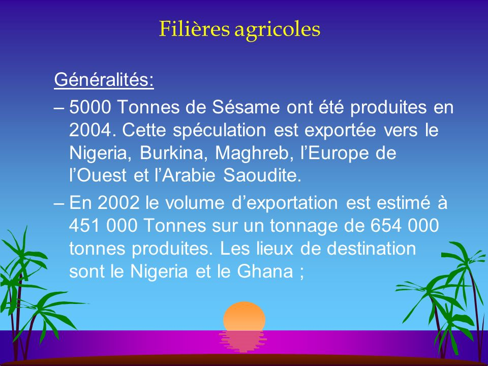 Filières agricoles Généralités: –5000 Tonnes de Sésame ont été produites en 2004. Cette spéculation est exportée vers le Nigeria, Burkina, Maghreb, lE