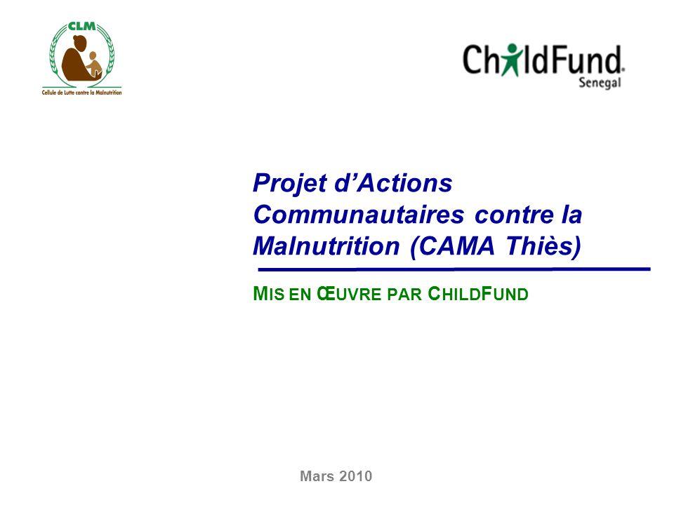Projet dActions Communautaires contre la Malnutrition (CAMA Thiès) M IS EN Œ UVRE PAR C HILD F UND Mars 2010