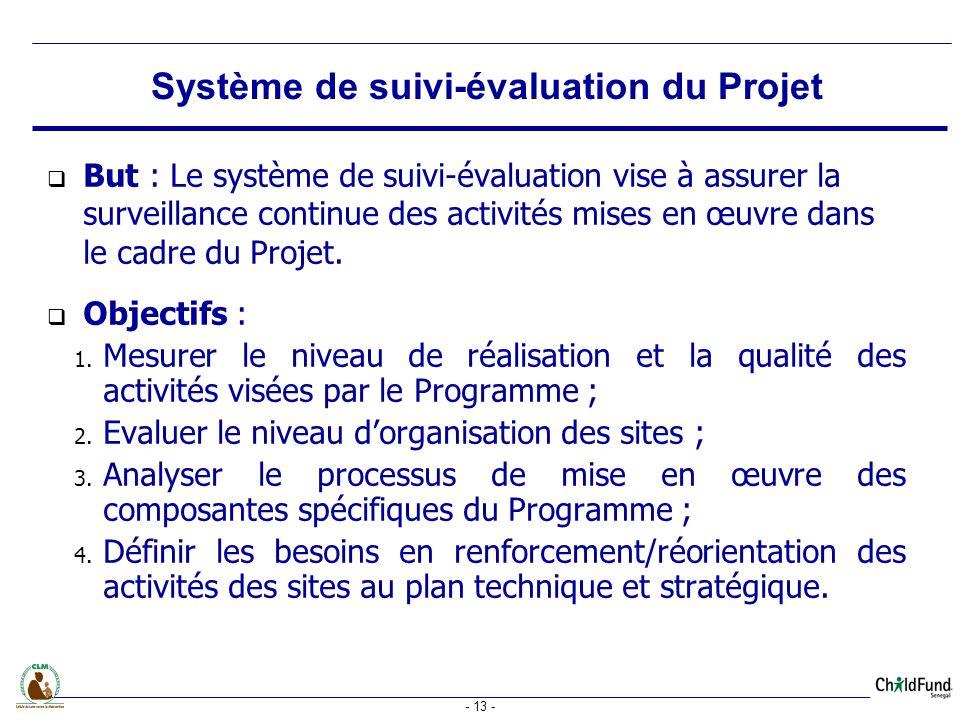 - 13 - But : Le système de suivi-évaluation vise à assurer la surveillance continue des activités mises en œuvre dans le cadre du Projet.