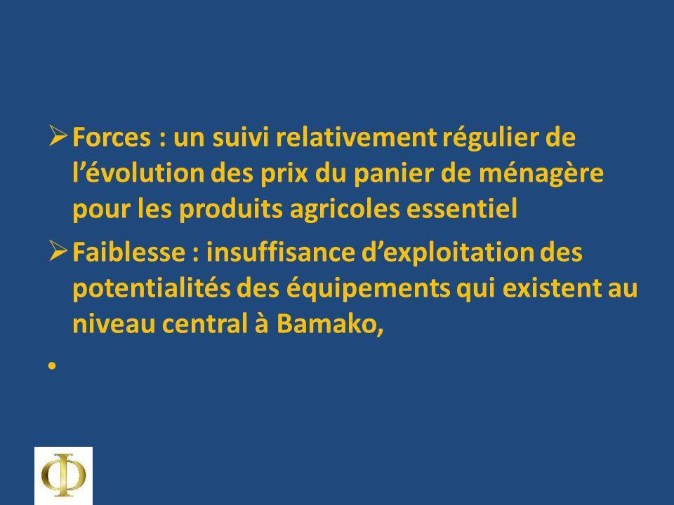 Forces : un suivi relativement régulier de lévolution des prix du panier de ménagère pour les produits agricoles essentiel Faiblesse : insuffisance dexploitation des potentialités des équipements qui existent au niveau central à Bamako,
