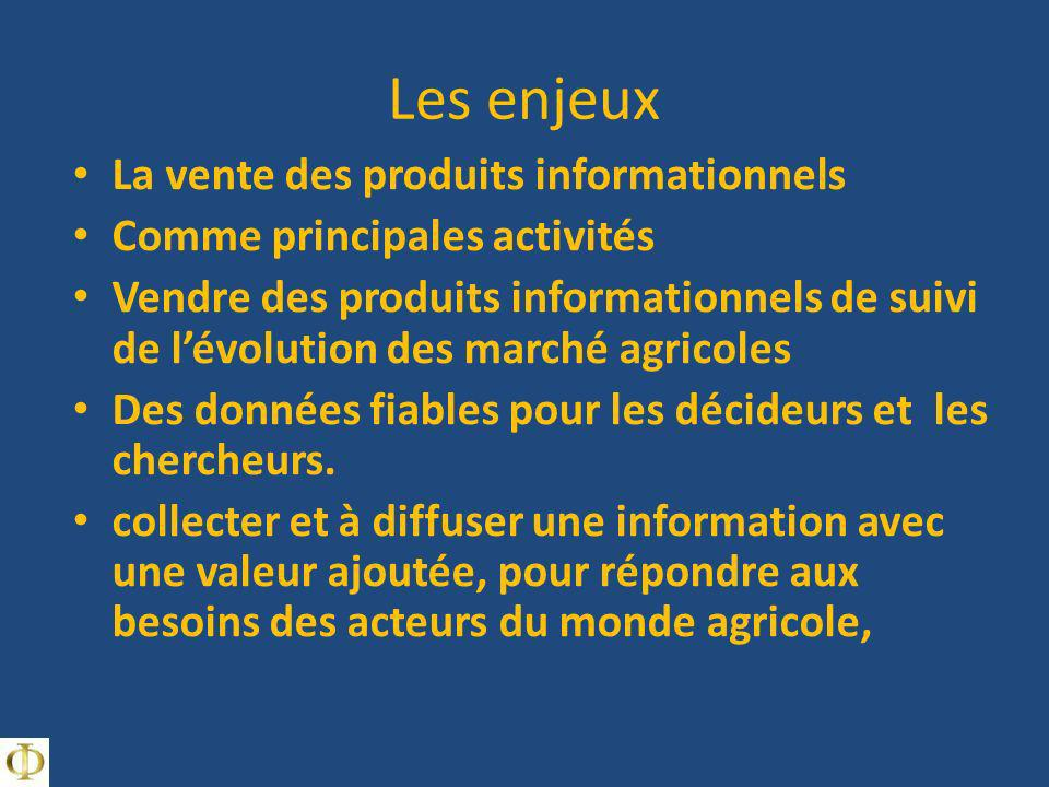 Les enjeux La vente des produits informationnels Comme principales activités Vendre des produits informationnels de suivi de lévolution des marché agricoles Des données fiables pour les décideurs et les chercheurs.