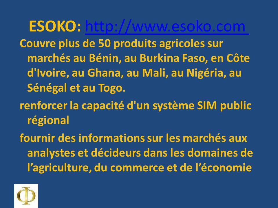 ESOKO: http://www.esoko.com http://www.esoko.com Couvre plus de 50 produits agricoles sur marchés au Bénin, au Burkina Faso, en Côte d Ivoire, au Ghana, au Mali, au Nigéria, au Sénégal et au Togo.