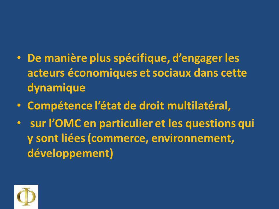 De manière plus spécifique, dengager les acteurs économiques et sociaux dans cette dynamique Compétence létat de droit multilatéral, sur lOMC en particulier et les questions qui y sont liées (commerce, environnement, développement)