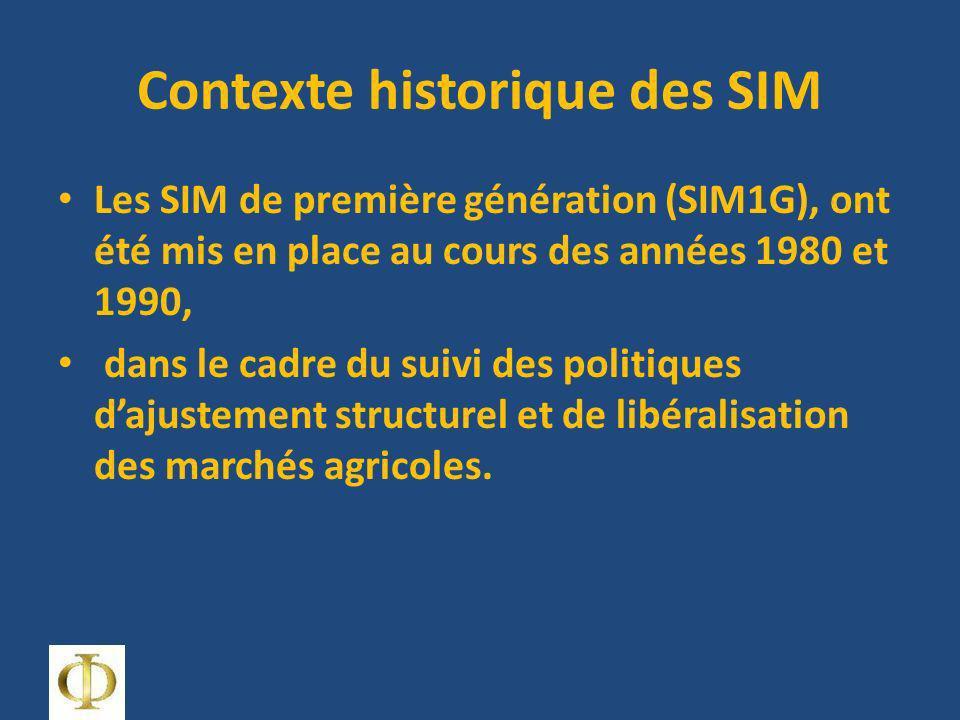 Contexte historique des SIM Les SIM de première génération (SIM1G), ont été mis en place au cours des années 1980 et 1990, dans le cadre du suivi des politiques dajustement structurel et de libéralisation des marchés agricoles.
