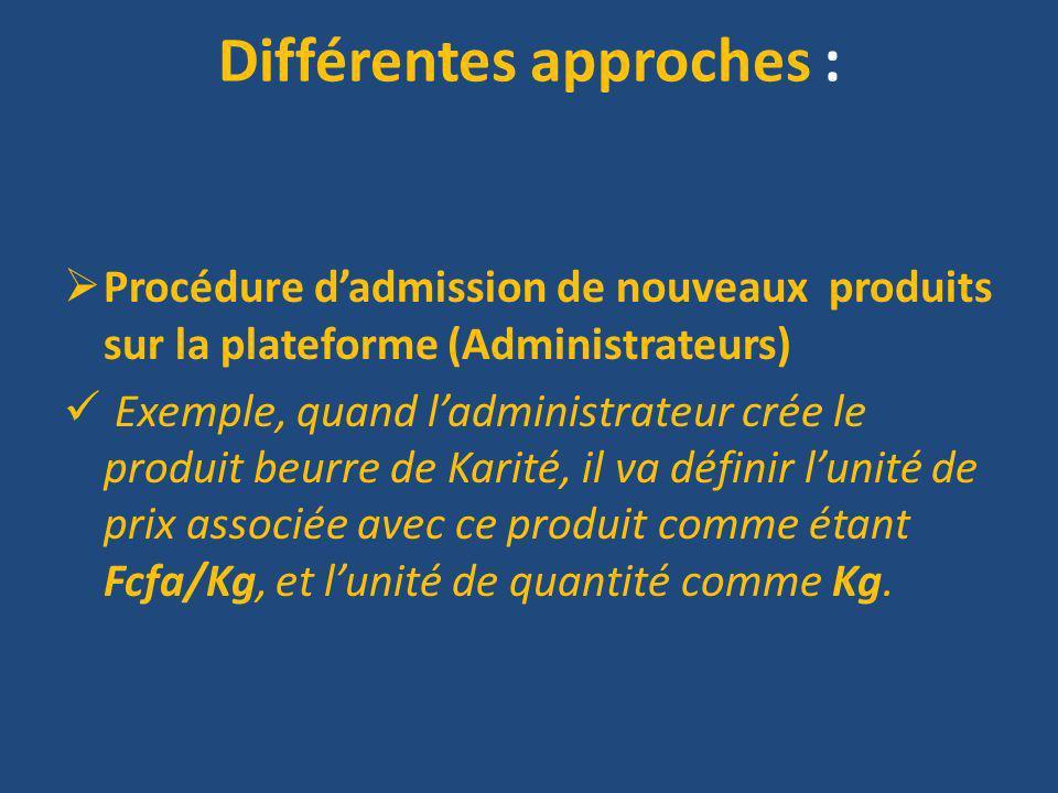 Différentes approches : Procédure dadmission de nouveaux produits sur la plateforme (Administrateurs) Exemple, quand ladministrateur crée le produit beurre de Karité, il va définir lunité de prix associée avec ce produit comme étant Fcfa/Kg, et lunité de quantité comme Kg.