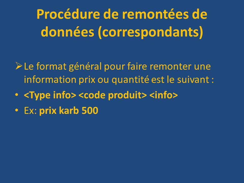 Procédure de remontées de données (correspondants) Le format général pour faire remonter une information prix ou quantité est le suivant : Ex: prix karb 500