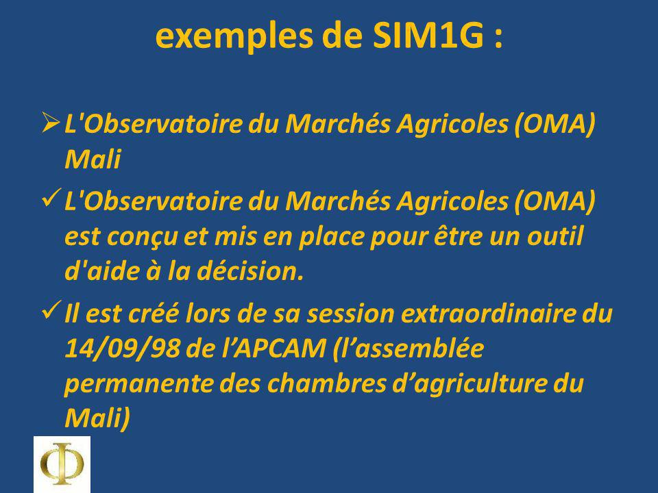 exemples de SIM1G : L Observatoire du Marchés Agricoles (OMA) Mali L Observatoire du Marchés Agricoles (OMA) est conçu et mis en place pour être un outil d aide à la décision.