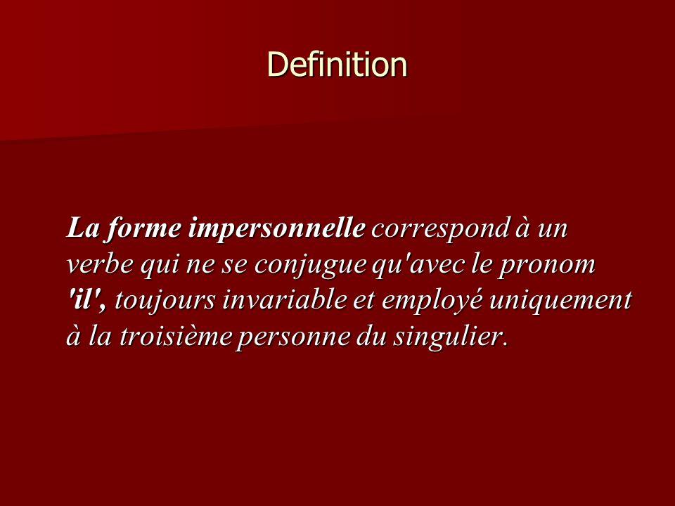 Definition La forme impersonnelle correspond à un verbe qui ne se conjugue qu'avec le pronom 'il', toujours invariable et employé uniquement à la troi