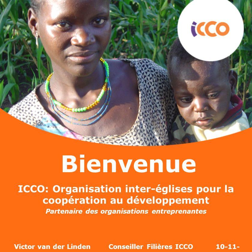 ICCO: Organisation inter-églises pour la coopération au développement Partenaire des organisations entreprenantes Victor van der Linden Conseiller Fil