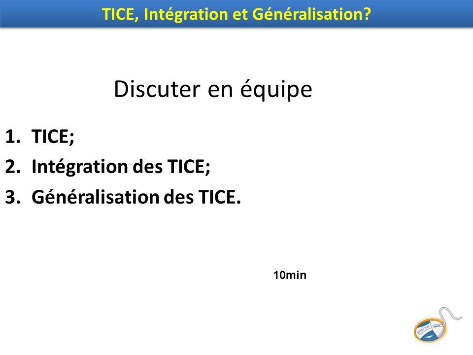 Discuter en équipe 1.TICE; 2.Intégration des TICE; 3.Généralisation des TICE.