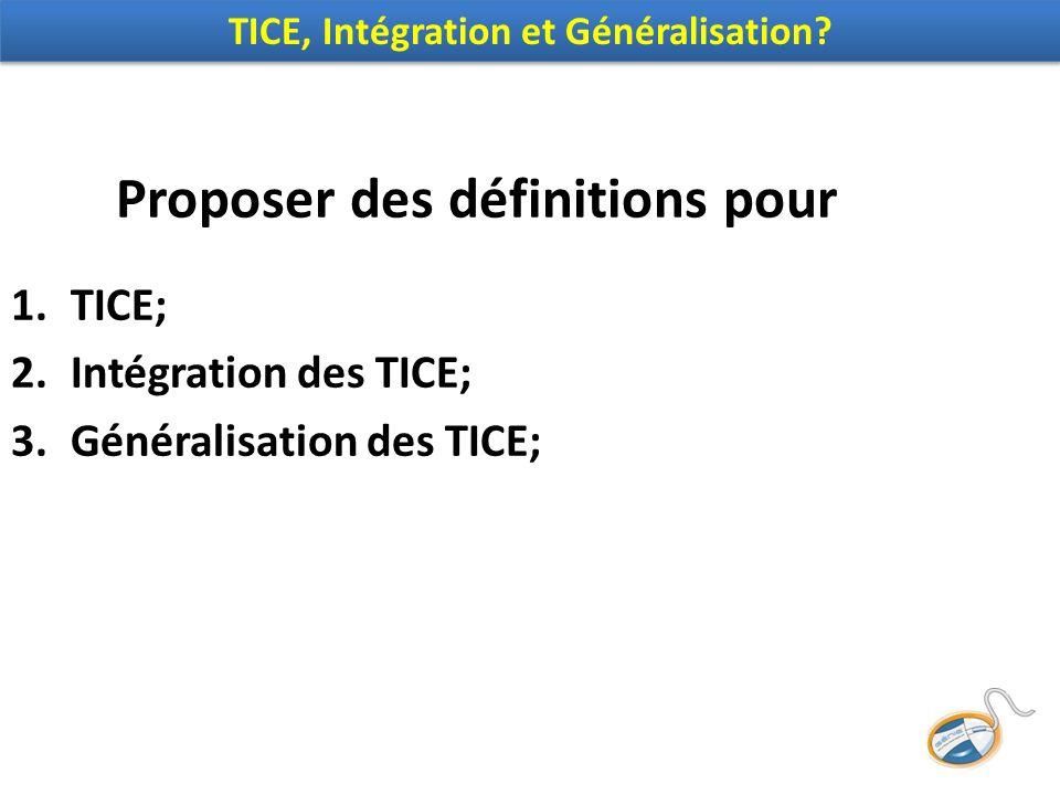 Proposer des définitions pour 1.TICE; 2.Intégration des TICE; 3.Généralisation des TICE; TICE, Intégration et Généralisation