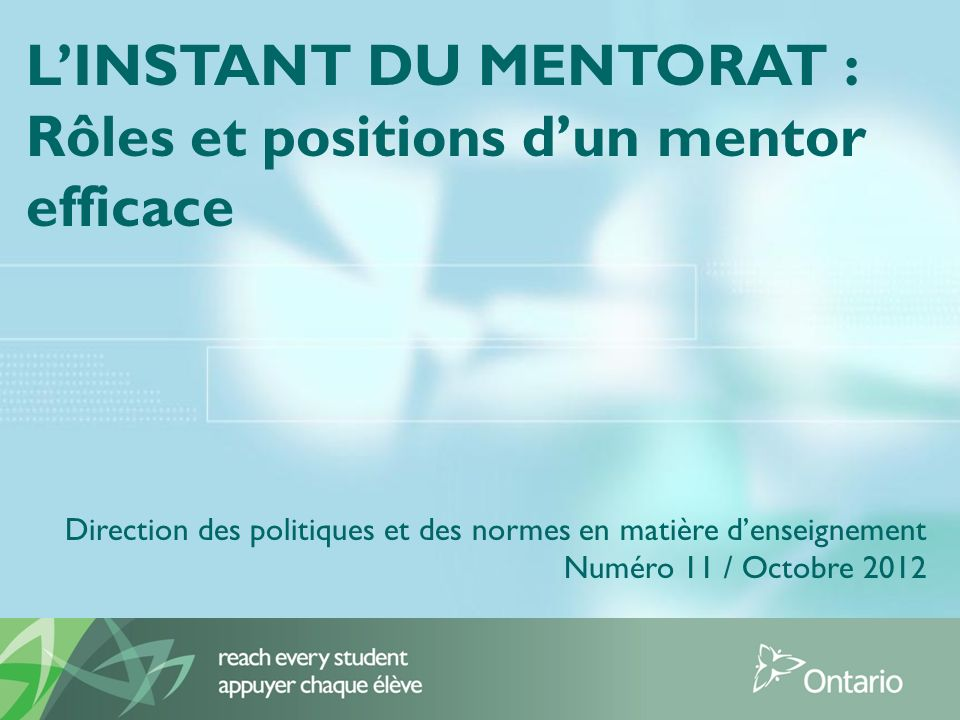 LINSTANT DU MENTORAT : Rôles et positions dun mentor efficace Direction des politiques et des normes en matière denseignement Numéro 11 / Octobre 2012