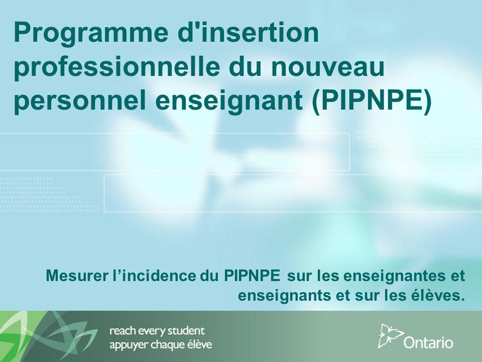 Programme d insertion professionnelle du nouveau personnel enseignant (PIPNPE) Mesurer lincidence du PIPNPE sur les enseignantes et enseignants et sur les élèves.