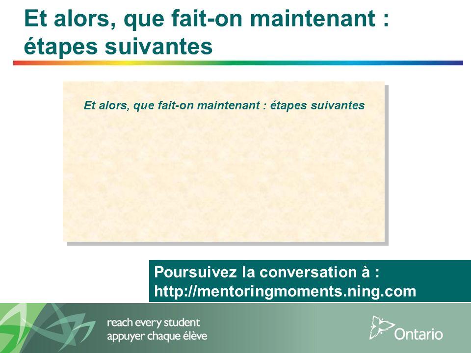 7 Et alors, que fait-on maintenant : étapes suivantes Et alors, que fait-on maintenant : étapes suivantes Et alors, que fait-on maintenant : étapes suivantes Poursuivez la conversation à : http://mentoringmoments.ning.com