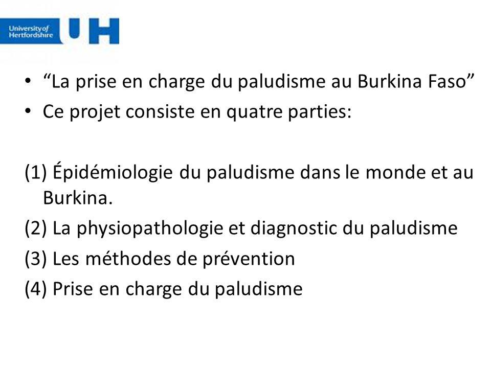 La prise en charge du paludisme au Burkina Faso Ce projet consiste en quatre parties: (1) Épidémiologie du paludisme dans le monde et au Burkina. (2)