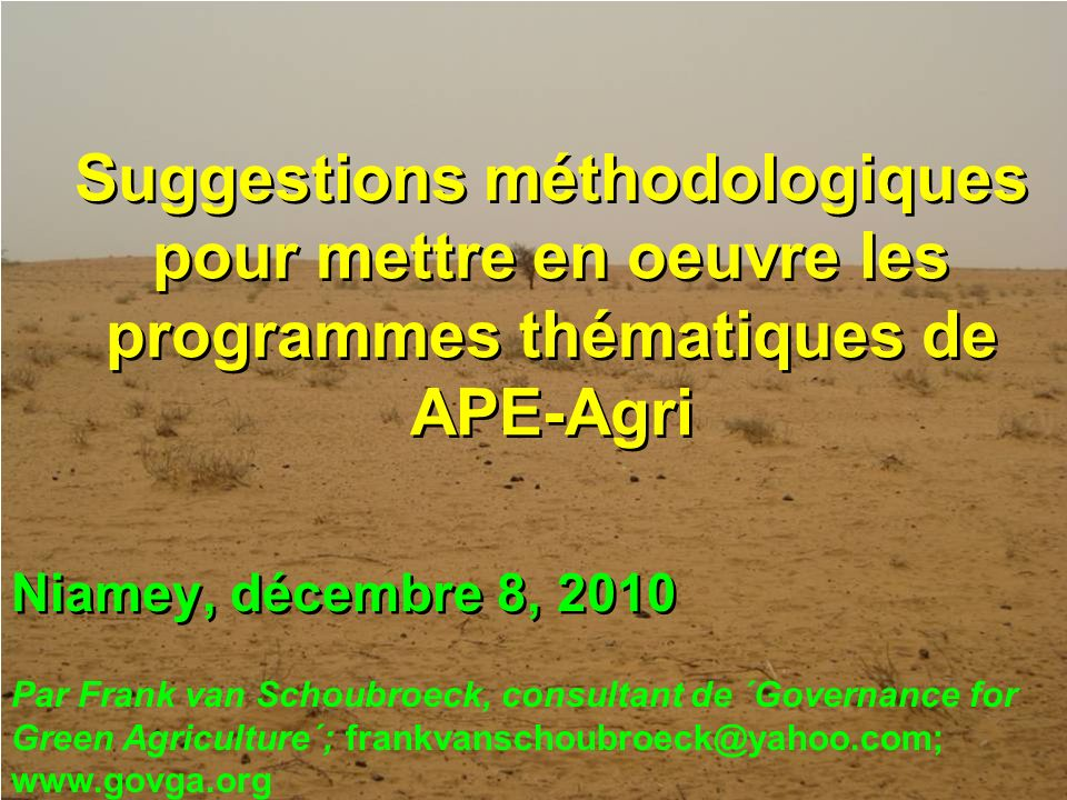 Niamey, décembre 8, 2010 Suggestions méthodologiques pour mettre en oeuvre les programmes thématiques de APE-Agri Par Frank van Schoubroeck, consultant de ´Governance for Green Agriculture´; frankvanschoubroeck@yahoo.com; www.govga.org