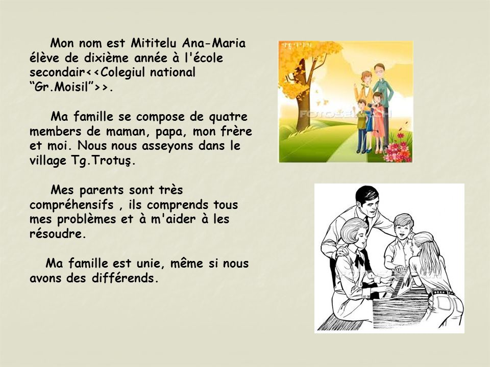 Mon nom est Mititelu Ana-Maria élève de dixième année à l'école secondair >. Ma famille se compose de quatre members de maman, papa, mon frère et moi.