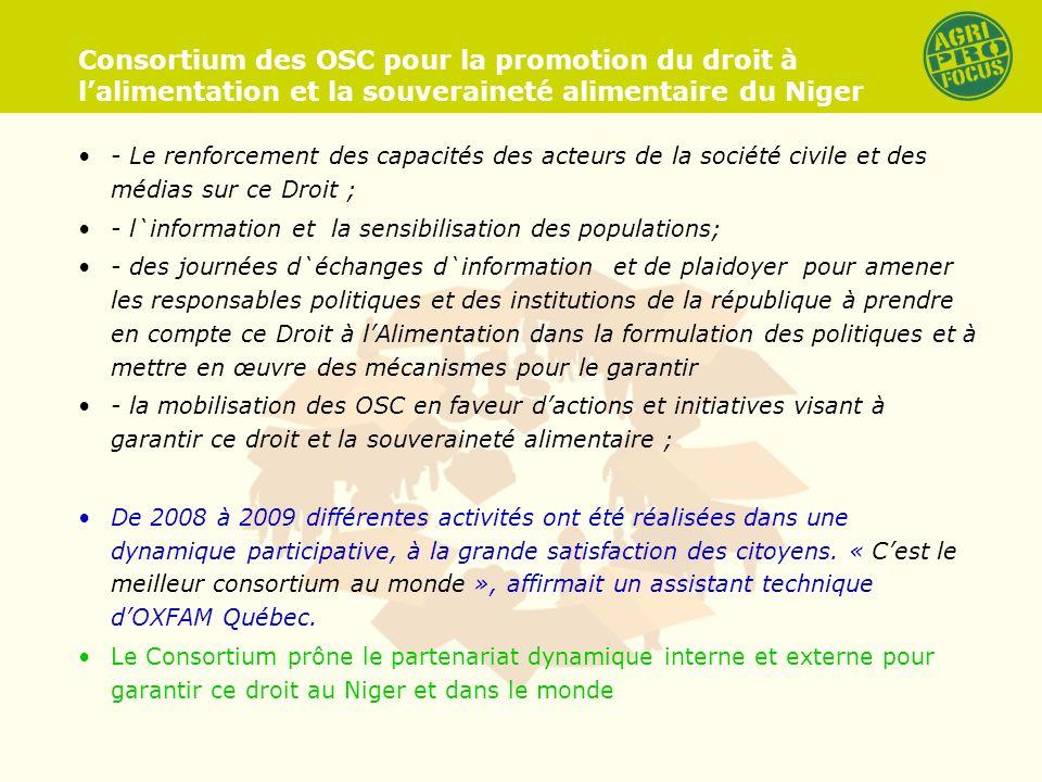 Consortium des OSC pour la promotion du droit à lalimentation et la souveraineté alimentaire du Niger - Le renforcement des capacités des acteurs de la société civile et des médias sur ce Droit ; - l`information et la sensibilisation des populations; - des journées d`échanges d`information et de plaidoyer pour amener les responsables politiques et des institutions de la république à prendre en compte ce Droit à lAlimentation dans la formulation des politiques et à mettre en œuvre des mécanismes pour le garantir - la mobilisation des OSC en faveur dactions et initiatives visant à garantir ce droit et la souveraineté alimentaire ; De 2008 à 2009 différentes activités ont été réalisées dans une dynamique participative, à la grande satisfaction des citoyens.