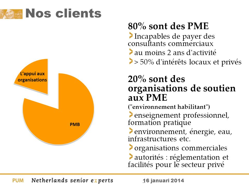 _ 16 januari 2014 Nos clients 80% sont des PME Incapables de payer des consultants commerciaux au moins 2 ans d'activité > 50% d'intérêts locaux et pr