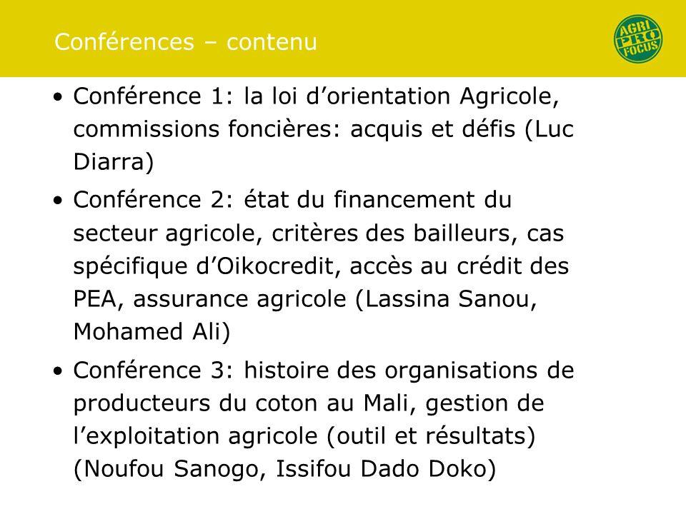 Conférences – contenu Conférence 1: la loi dorientation Agricole, commissions foncières: acquis et défis (Luc Diarra) Conférence 2: état du financement du secteur agricole, critères des bailleurs, cas spécifique dOikocredit, accès au crédit des PEA, assurance agricole (Lassina Sanou, Mohamed Ali) Conférence 3: histoire des organisations de producteurs du coton au Mali, gestion de lexploitation agricole (outil et résultats) (Noufou Sanogo, Issifou Dado Doko)