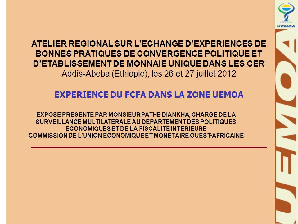 ATELIER REGIONAL SUR LECHANGE DEXPERIENCES DE BONNES PRATIQUES DE CONVERGENCE POLITIQUE ET DETABLISSEMENT DE MONNAIE UNIQUE DANS LES CER Addis-Abeba (Ethiopie), les 26 et 27 juillet 2012 EXPERIENCE DU FCFA DANS LA ZONE UEMOA EXPOSE PRESENTE PAR MONSIEUR PATHE DIANKHA, CHARGE DE LA SURVEILLANCE MULTILATERALE AU DEPARTEMENT DES POLITIQUES ECONOMIQUES ET DE LA FISCALITE INTERIEURE COMMISSION DE LUNION ECONOMIQUE ET MONETAIRE OUEST-AFRICAINE