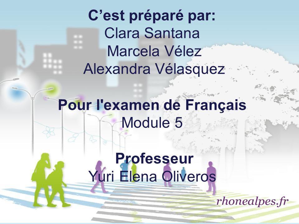 Cest préparé par: Clara Santana Marcela Vélez Alexandra Vélasquez Pour l'examen de Français Module 5 Professeur Yuri Elena Oliveros