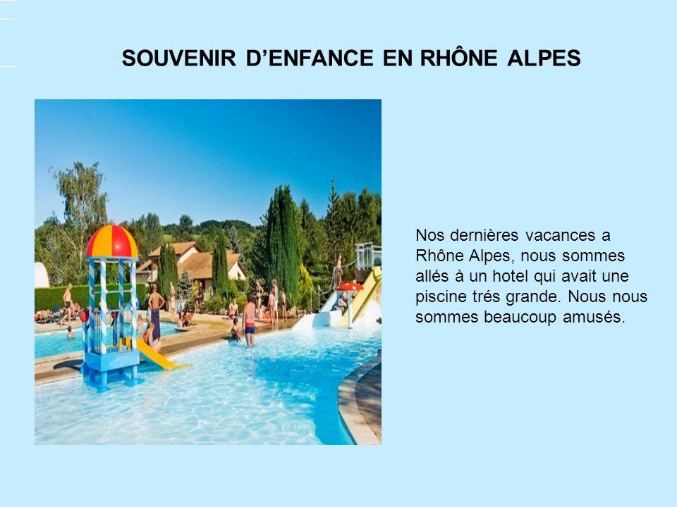 Nos dernières vacances a Rhône Alpes, nous sommes allés à un hotel qui avait une piscine trés grande. Nous nous sommes beaucoup amusés. SOUVENIR DENFA