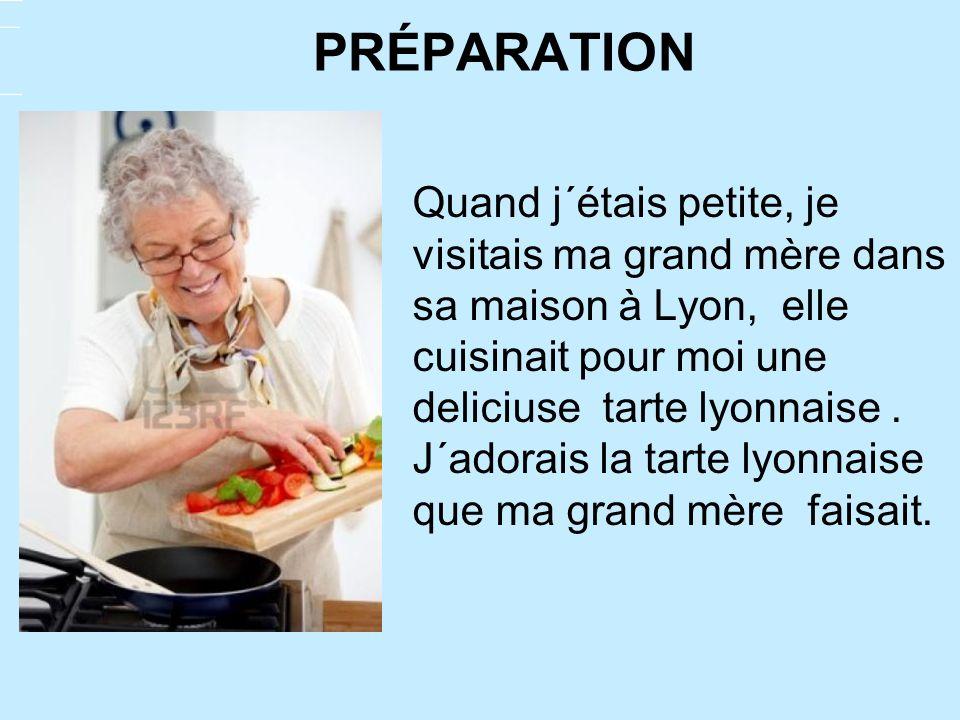 PRÉPARATION Quand j´étais petite, je visitais ma grand mère dans sa maison à Lyon, elle cuisinait pour moi une deliciuse tarte lyonnaise. J´adorais la