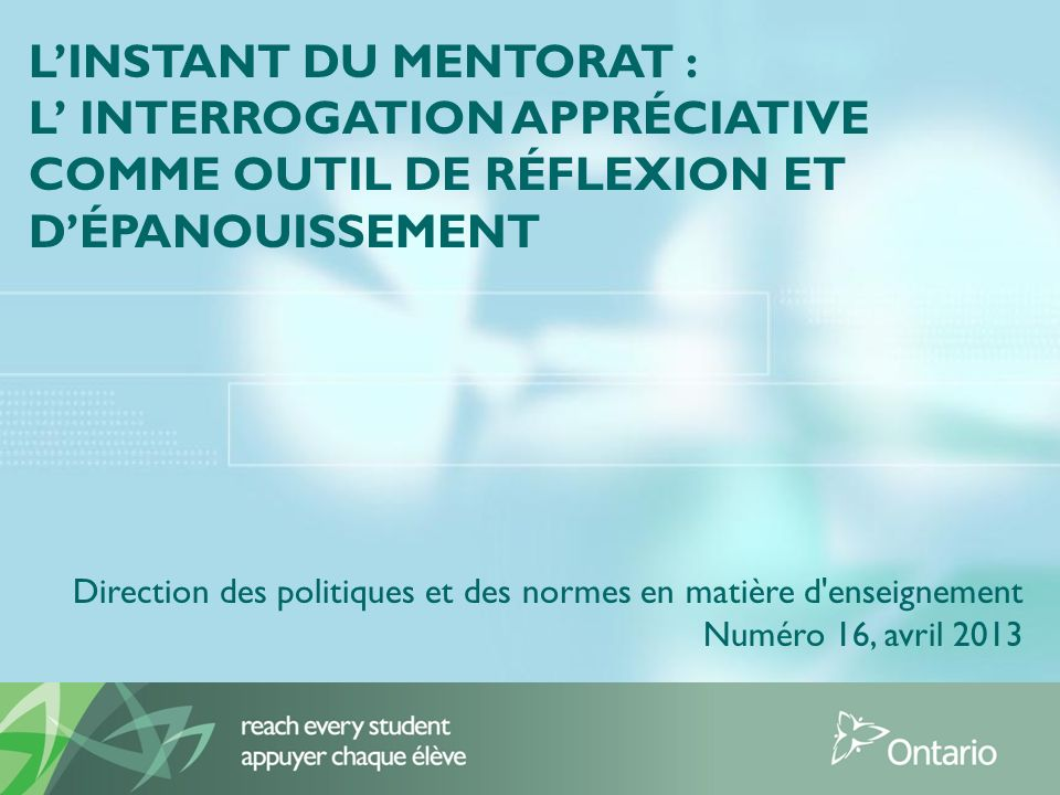 LINSTANT DU MENTORAT : L INTERROGATION APPRÉCIATIVE COMME OUTIL DE RÉFLEXION ET DÉPANOUISSEMENT Direction des politiques et des normes en matière d enseignement Numéro 16, avril 2013
