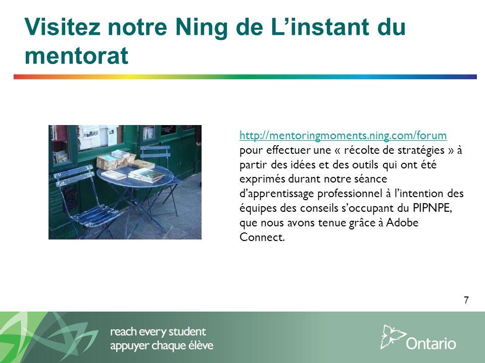7 Visitez notre Ning de Linstant du mentorat http://mentoringmoments.ning.com/forum http://mentoringmoments.ning.com/forum pour effectuer une « récolte de stratégies » à partir des idées et des outils qui ont été exprimés durant notre séance dapprentissage professionnel à lintention des équipes des conseils soccupant du PIPNPE, que nous avons tenue grâce à Adobe Connect.
