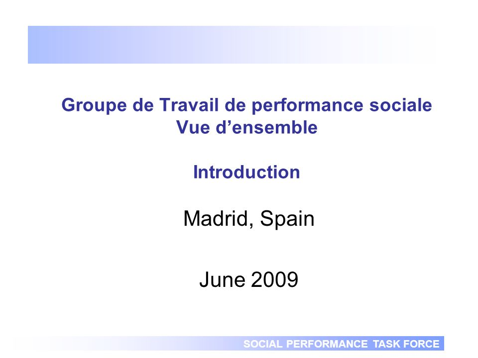 SOCIAL PERFORMANCE TASK FORCE Groupe de Travail de performance sociale Vue densemble Introduction Madrid, Spain June 2009