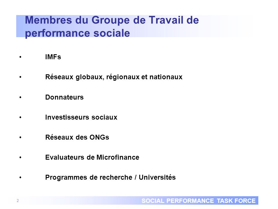 SOCIAL PERFORMANCE TASK FORCE Membres du Groupe de Travail de performance sociale IMFs Réseaux globaux, régionaux et nationaux Donnateurs Investisseurs sociaux Réseaux des ONGs Evaluateurs de Microfinance Programmes de recherche / Universités 2
