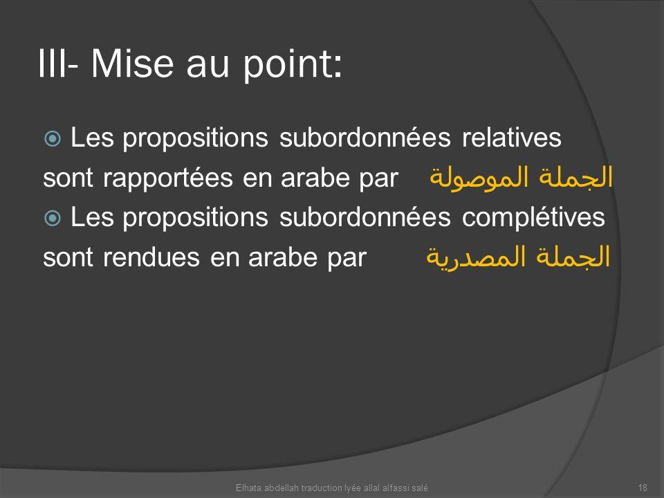 III- Mise au point: Les propositions subordonnées relatives sont rapportées en arabe par الجملة الموصولة Les propositions subordonnées complétives son