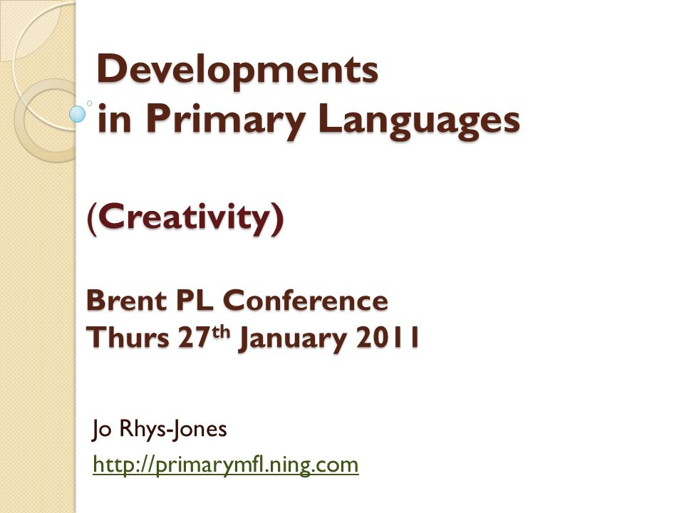 Developments in Primary Languages (Creativity) Brent PL Conference Thurs 27 th January 2011 Developments in Primary Languages (Creativity) Brent PL Conference Thurs 27 th January 2011 Jo Rhys-Jones http://primarymfl.ning.com