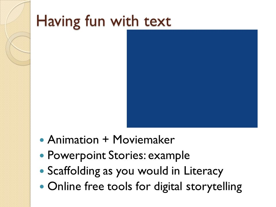 Having fun with text Animation + Moviemaker Powerpoint Stories: example Scaffolding as you would in Literacy Online free tools for digital storytelling