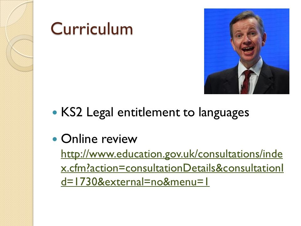 Curriculum KS2 Legal entitlement to languages Online review http://www.education.gov.uk/consultations/inde x.cfm?action=consultationDetails&consultationI d=1730&external=no&menu=1 http://www.education.gov.uk/consultations/inde x.cfm?action=consultationDetails&consultationI d=1730&external=no&menu=1