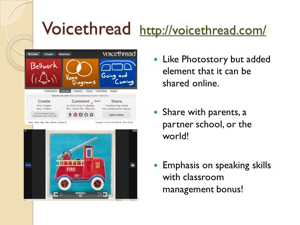 Voicethread http://voicethread.com/ http://voicethread.com/ Like Photostory but added element that it can be shared online. Share with parents, a part