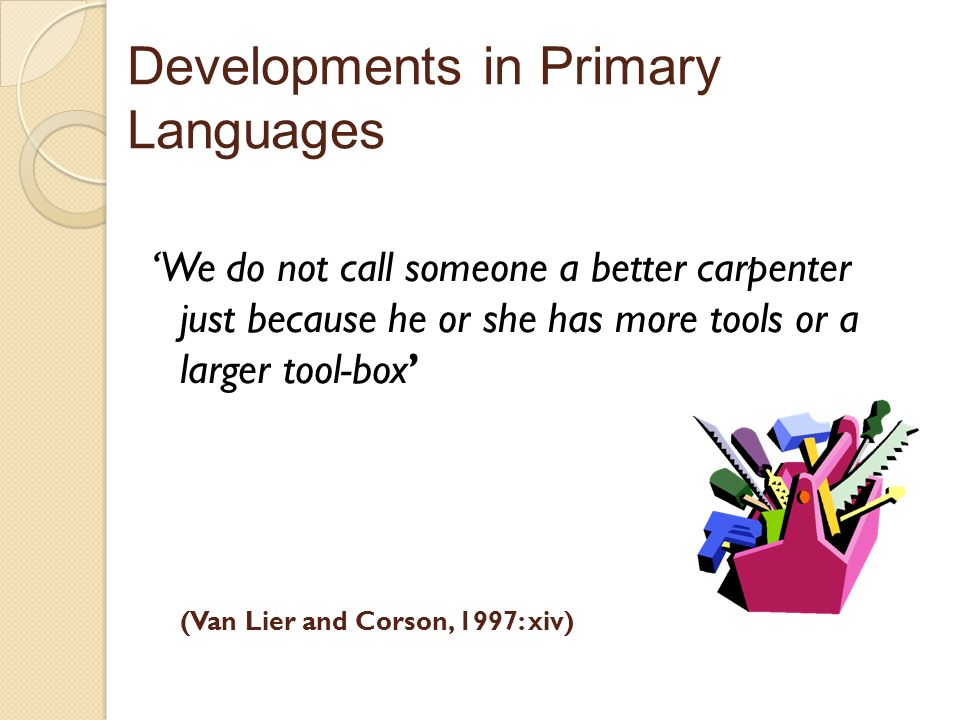 (Van Lier and Corson, 1997: xiv) We do not call someone a better carpenter just because he or she has more tools or a larger tool-box Developments in Primary Languages