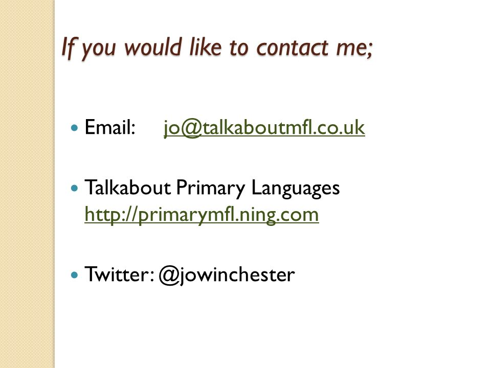 If you would like to contact me; Email: jo@talkaboutmfl.co.ukjo@talkaboutmfl.co.uk Talkabout Primary Languages http://primarymfl.ning.com http://primarymfl.ning.com Twitter: @jowinchester