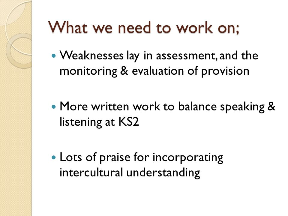What we need to work on; Weaknesses lay in assessment, and the monitoring & evaluation of provision More written work to balance speaking & listening at KS2 Lots of praise for incorporating intercultural understanding