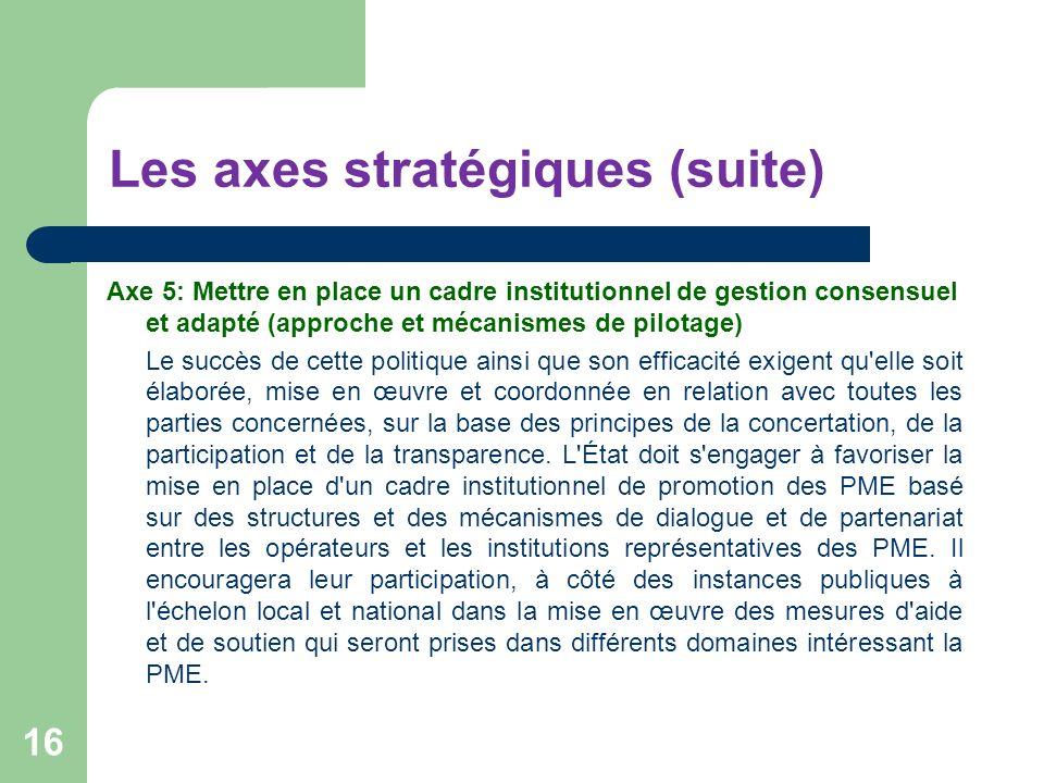 Les axes stratégiques (suite) Axe 5: Mettre en place un cadre institutionnel de gestion consensuel et adapté (approche et mécanismes de pilotage) Le s