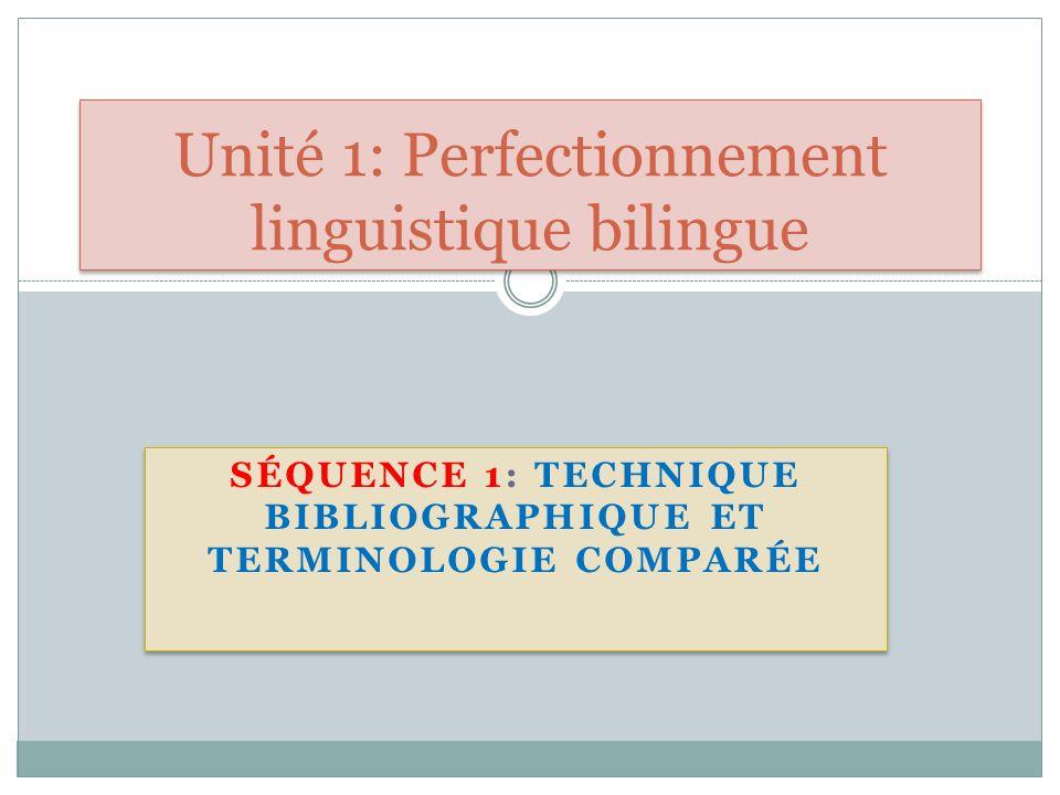 SÉQUENCE 1: TECHNIQUE BIBLIOGRAPHIQUE ET TERMINOLOGIE COMPARÉE Unité 1: Perfectionnement linguistique bilingue