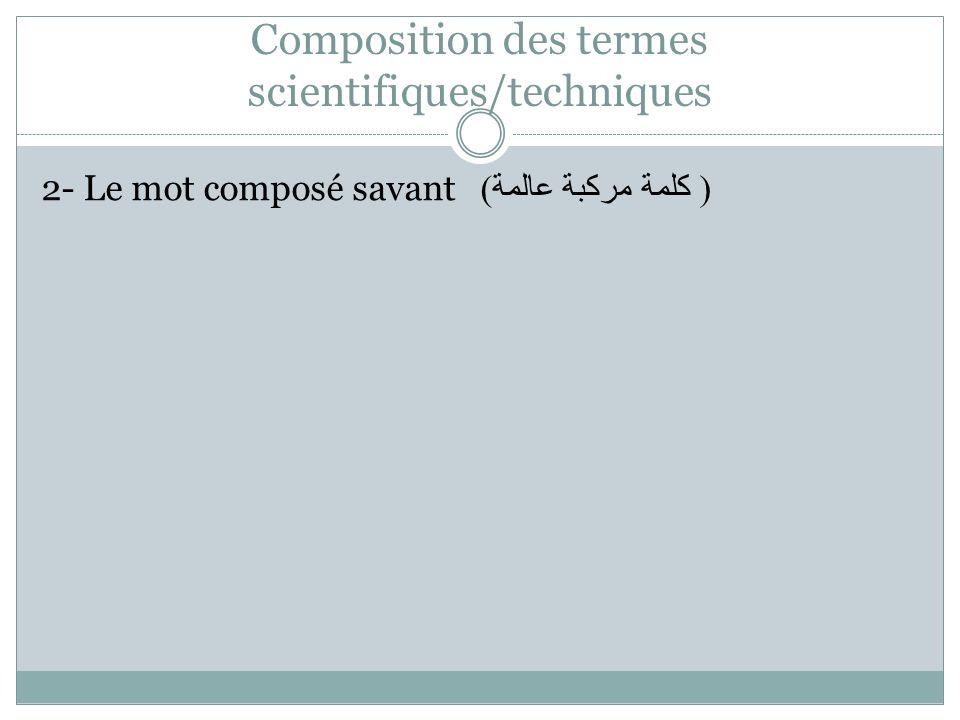 Composition des termes scientifiques/techniques 2- Le mot composé savant ( كلمة مركبة عالمة )