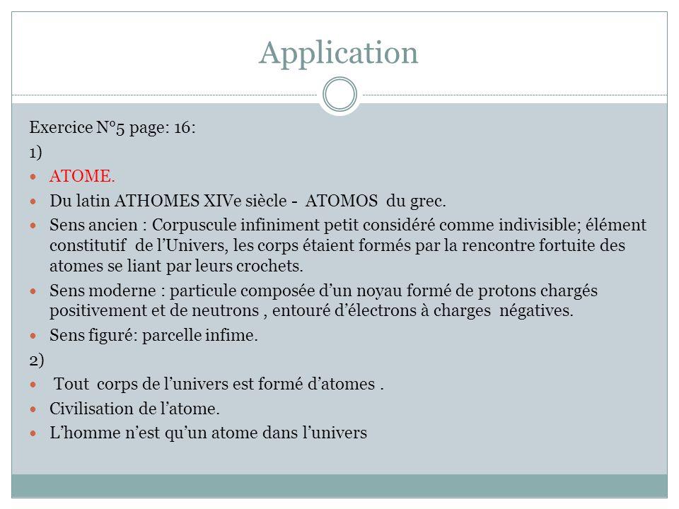 Application Exercice N°5 page: 16: 1) ATOME. Du latin ATHOMES XIVe siècle - ATOMOS du grec. Sens ancien : Corpuscule infiniment petit considéré comme